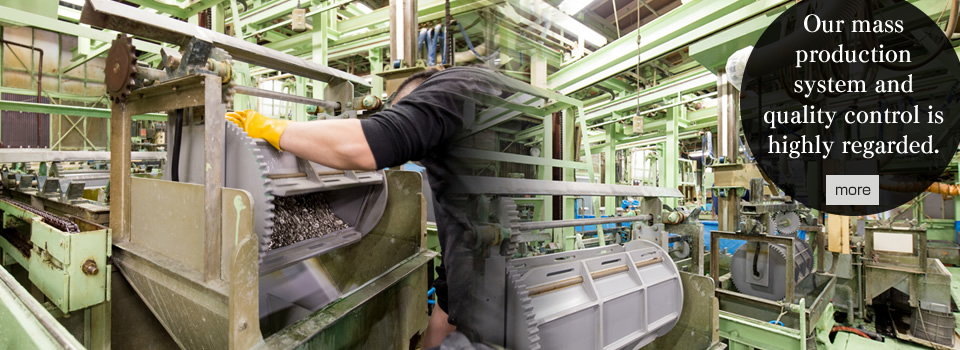 Our mass production system and quality control is highly regarded.